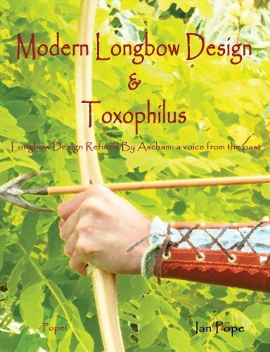 Modern Longbow Design & Toxophilus Longbow Design Refined By Ascham: A voice from the past by Ian Pope (2013-01-23)