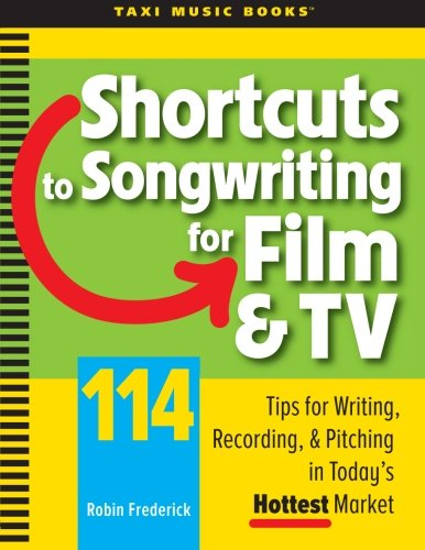 Shortcuts to Songwriting for Film & TV: 114 Tips for Writing, Recording, & Pitching in Today's Hottest ()