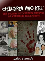 Children Who Kill: The Stories of 7 Children Convicted of Killing Their Parents (True Crime Series Book 2)