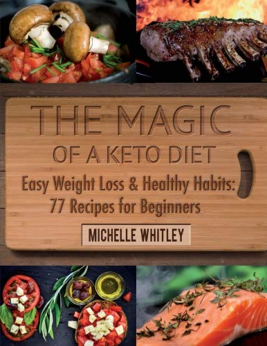 The Magic of a Keto Diet. Easy Weight Loss & Healthy Habits: 77 Recipes for Beginners by Michelle Whitley