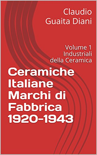 Ginori Italian - Ceramiche Italiane Marchi di Fabbrica 1920-1943: Volume 1 Industriali della Ceramica (Archivio Storico Ceramiche Cacciapuoti Vol. 5) (Italian Edition)