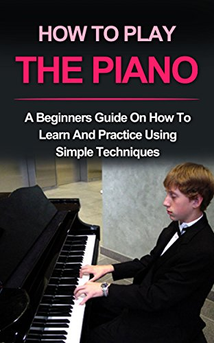 PIANO : HOW TO PLAY PIANO: A beginners guide and lessons on how to learn and practice using simple techniques on the keyboard (Piano Lessons, Music lessons Book 1)