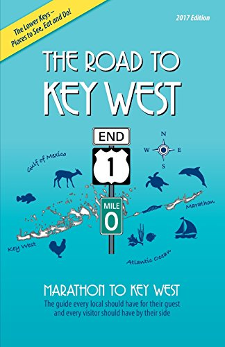 The Road to Key West, Marathon to Key West: The guide every local should have for their guest and every visitor should have by their side (2017 Edition)