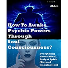 How To Awake Psychic Powers Through Soul Consciousness?: Everything about Mind, Body & Spirit  (Beyond Imagination)
