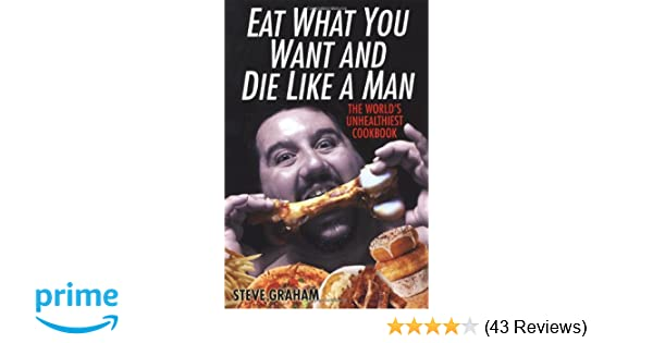 Eat What You Want And Die Like A Man: The World's