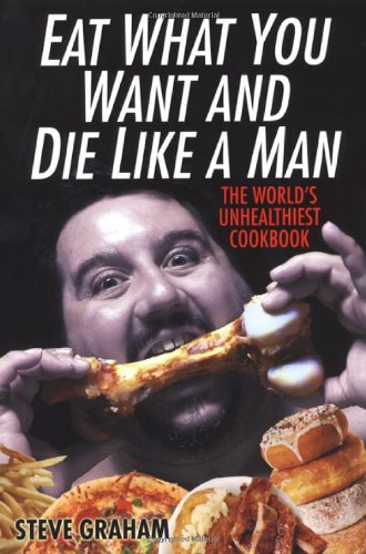 Eat what you want and die like a man the worlds unhealthiest eat what you want and die like a man the worlds unhealthiest cookbook steve h graham 9780806528687 amazon books forumfinder Image collections