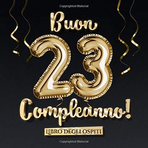 Buon 23 Compleanno Un Libro Degli Ospiti Per La Festa Di 23 Compleanno Regalo E Decorazione Di Compleanno Per Uomo E Donna 23 Anni Edizione Per Raccogliere Auguri