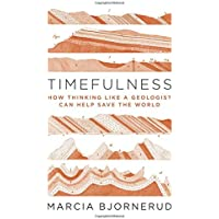 Timefulness – How Thinking Like a Geologist Can Help Save the World