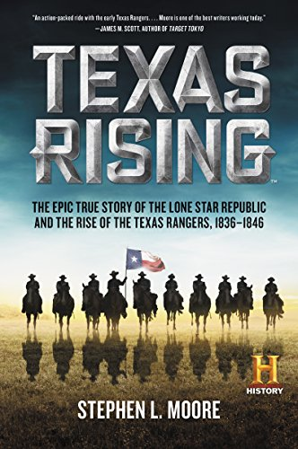 Texas Rising: The Epic True Story of the Lone Star Republic and the Rise of the Texas Rangers, 1836-1846 by [Moore, Stephen L.]