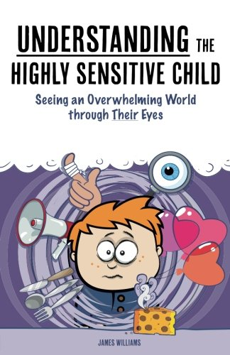 Understanding the Highly Sensitive Child: Seeing an Overwhelming World through Their Eyes (My Highly Sensitive Child)