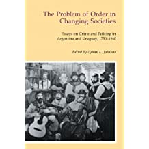 The Problem of Order in Changing Societies: Essays on Crime and Policing in Argentina and Uruguay