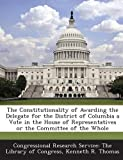 The Constitutionality of Awarding the Delegate for the District of Columbia a Vote in the House of Representatives or the Committee of the Whole, Kenneth R. Thomas, 1287699499