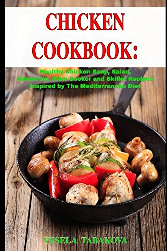 Chicken Cookbook: Healthy Chicken Soup, Salad, Casserole, Slow Cooker and Skillet Recipes Inspired by The Mediterranean Diet: Mediterranean (Crock Pot Chicken Soup)