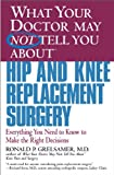 What Your Doctor May Not Tell You About(TM) Hip and Knee Replacement Surgery: Everything You Need to Know to Make the Right Decisions (What Your Doctor May Not Tell You About...(Paperback))