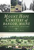 Mount Hope Cemetery of Bangor, Maine: The Complete History