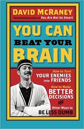 Book You Can Beat Your Brain: How To Turn Your Enemies Into Friends, How To Make Better Decisions, And Other Ways To Be Less Dumb: Volume 1 by David Mccraney (2013-10-03)