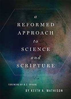 A Reformed Approach to Science and Scripture by [Mathison, Keith]