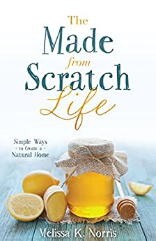 The Made-from-Scratch Life: Simple Ways to Create a Natural Home by [Norris, Melissa K.]