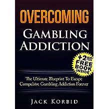 Gambling:Overcoming Gambling Addiction- The Ultimate Blueprint To Escape Compulsive Gambling Addiction Forever! (Gambling Addiction,Gambling,Compulsive Gambling,Roullette,Gambling Systems)