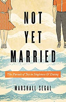 Not Yet Married: The Pursuit of Joy in Singleness and Dating by [Segal, Marshall]