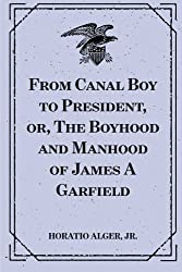 From Canal Boy to President, or, The Boyhood and Manhood of James A Garfield
