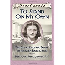 Dear Canada: To Stand On My Own: The Polio Epidemic Diary of Noreen Robertson, Saskatoon, Saskatchew: Written by Barbara Haworth-Attard, 2010 Edition, Publisher: Scholastic Canada [Hardcover]