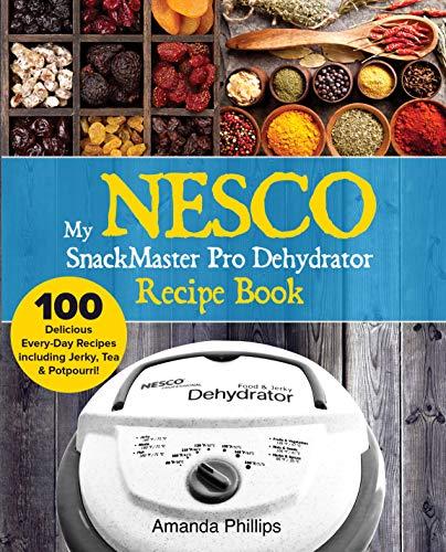 My NESCO SnackMaster Pro Dehydrator Recipe Book: 100 Delicious Every-Day Recipes including Jerky, Tea & Potpourri! (Fruits, Veggies & More Book 1) (Roaster Insert Oven)