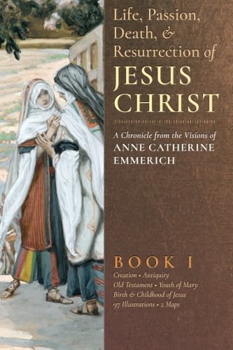 The Life, Passion, Death and Resurrection of Jesus Christ: A Chronicle from the Visions of Anne Catherine Emmerich (Volume 1) (Life Death And Resurrection Of Jesus Christ)