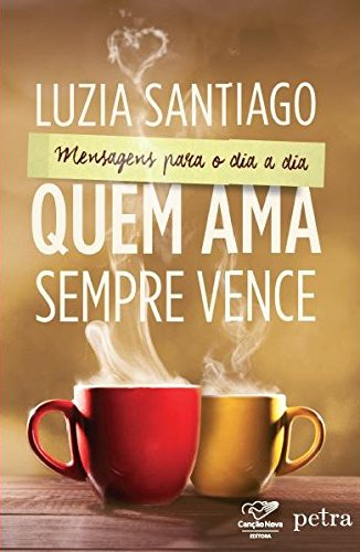 Quem Ama Sempre Vence: Mensagens Para O Dia A Dia