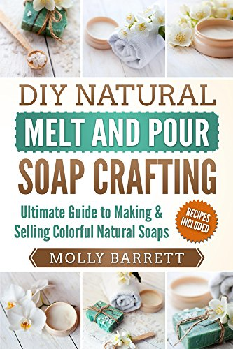 DIY Natural Melt and Pour Soap Crafting: Ultimate Guide to Making & Selling Colorful Natural Home-made Soaps by [Barrett, Molly]