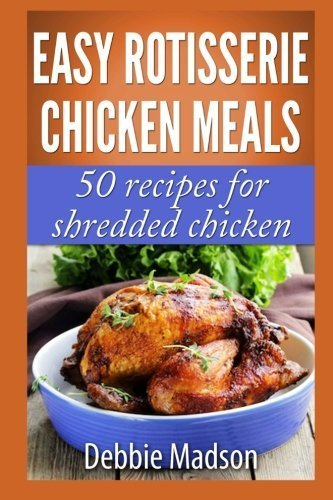 Easy Rotisserie Chicken Meals: 50 recipes for shredded chicken (Family Cooking Series) by Debbie Madson (2014-02-14)