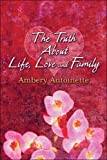 The Truth about Life, Love and Family, Ambery Antoinette, 1605630160