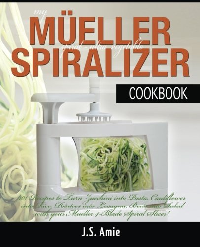 My Mueller Spiral-Ultra Vegetable Spiralizer Cookbook: 101 Recipes to Turn Zucchini into Pasta, Cauliflower into Rice, Potatoes into Lasagna, Beets ... (Vegetable Spiralizer Cookbooks) (Volume 4)