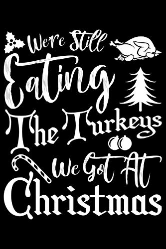 We're Still Eating The Turkeys We Got At Christmas: We're Still Eating The Turkeys We Got At Christmas Gift 6x9 Journal Gift Notebook with 125 Lined Pages (Christmas Overeat)