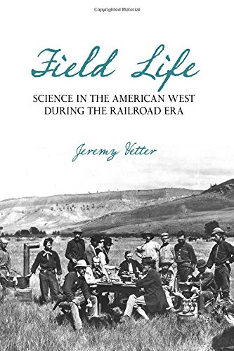 Field Life: Science in the American West during the Railroad Era (INTERSECTIONS: Histories of Environment)