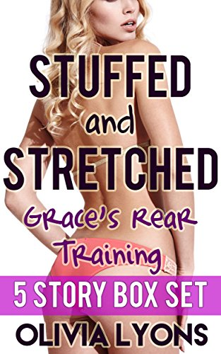 - Stuffed and Stretched: Grace's Rear Training (Five Story Box Set)