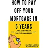 How To Pay Off Your Mortgage In 5 Years: Slash your mortgage with a proven system the banks don't want you to...