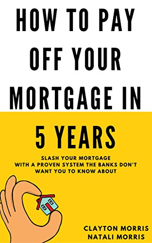 How To Pay Off Your Mortgage In 5 Years: Slash your mortgage with a proven system the banks don't want you to know about (Payoff Your Mortgage Book 1)