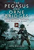 The Pegasus and Orne Bridges: Their Capture, Defence and Relief on D-Day