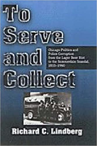 To Serve and Collect: Chicago Politics and Police Corruption from the Lager Beer Riot to the Summerdale Scandal, 1855-1960 by Richard Lindberg (31-Oct-1998)