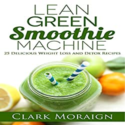 Lean Green Smoothie Machine: 25 Delicious Weight Loss and Detox Recipes