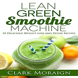 Lean Green Smoothie Machine: 25 Delicious Weight Loss and Detox Recipes Audiobook