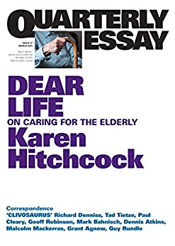 Quarterly Essay 57 Dear Life: On Caring for the Elderly by [Hitchcock, Karen]