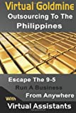 Virtual Goldmine: Outsourcing to The Philippines: Escape the 9-5 Run a Business from Anywhere with Virtual Assistants