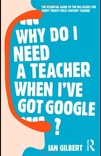 Why Do I Need a Teacher When I've got Google?: The Essential Guide to the Big Issues for Every 21st Century Teacher