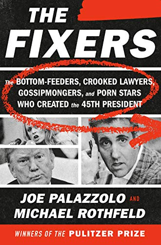 The Fixers: The Bottom-Feeders, Crooked Lawyers, Gossipmongers, and Porn Stars Who Created the 45th