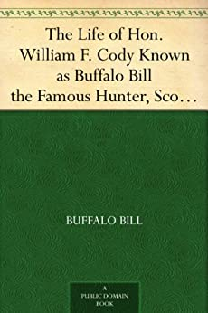 The Life of Hon. William F. Cody Known as Buffalo Bill the Famous Hunter, Scout and Guide by [Bill, Buffalo]