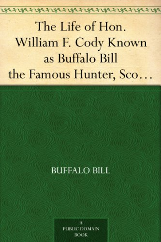 The Life of Hon. William F. Cody Known as Buffalo Bill the Famous Hunter, Scout and ()