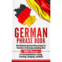 German Phrase Book: The Ultimate German Phrase Book for Travelers of Germany, Including Over 1000 Phrases for Accommodations, Eating, Traveling, Shopping, and More