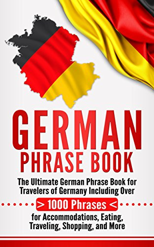 German Phrase Book: The Ultimate German Phrase Book for Travelers of Germany, Including Over 1000 Phrases for Accommodations, Eating, Traveling, Shopping, and More (English Edition)